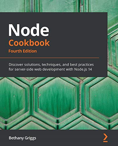 Node Cookbook: Discover Solutions, Techniques, and Best Practices for Server-side Web Development with Node.js 14 by Bethany Griggs